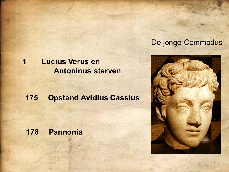 De jonge Commodus 1 Lucius Verus en Antoninus sterven 175Opstand Avidius Cassius 178Pannonia