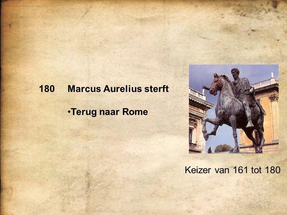 Keizer van 161 tot 180 180Marcus Aurelius sterft Terug naar Rome