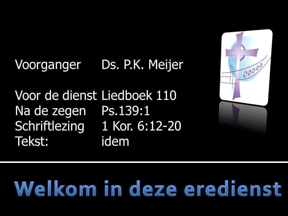 VoorgangerDs. P.K. Meijer Voor de dienstL Voor de dienstLiedboek 110 Na de zegen Na de zegenPs.139:1 Schriftlezing Schriftlezing1 Kor. 6:12-20 Tekst:i