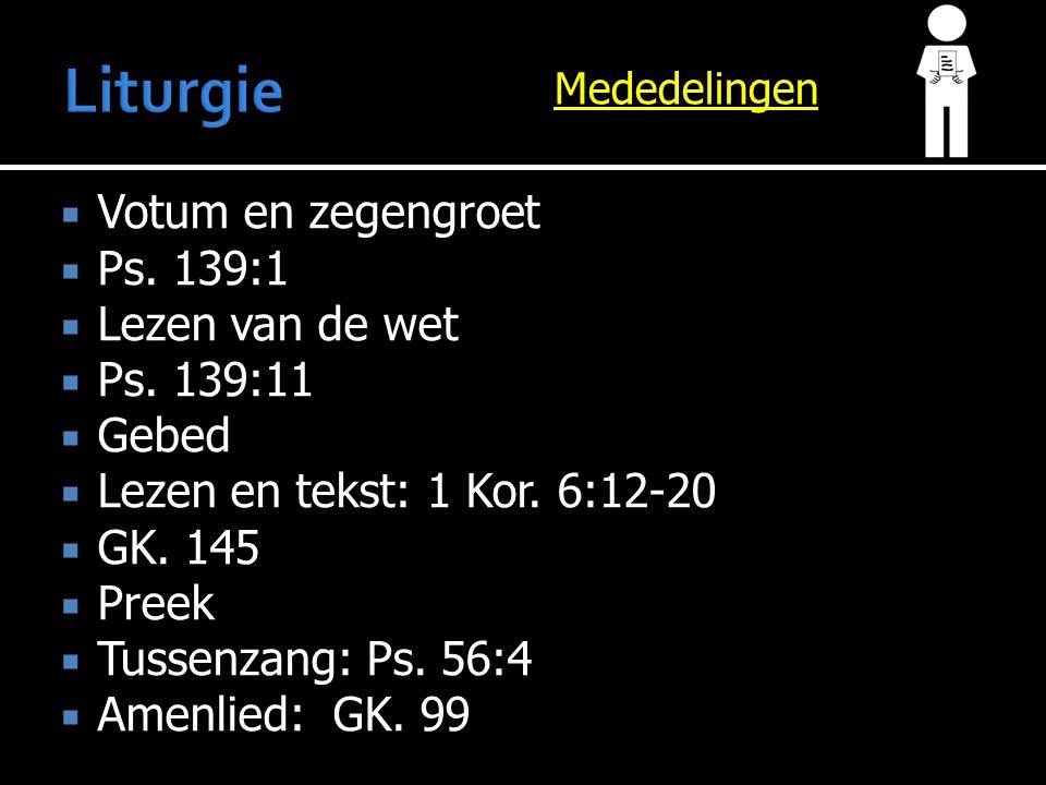 Mededelingen  Votum en zegengroet  Ps. 139:1  Lezen van de wet  Ps. 139:11  Gebed  Lezen en tekst:  Lezen en tekst: 1 Kor. 6:12-20  GK. 145 