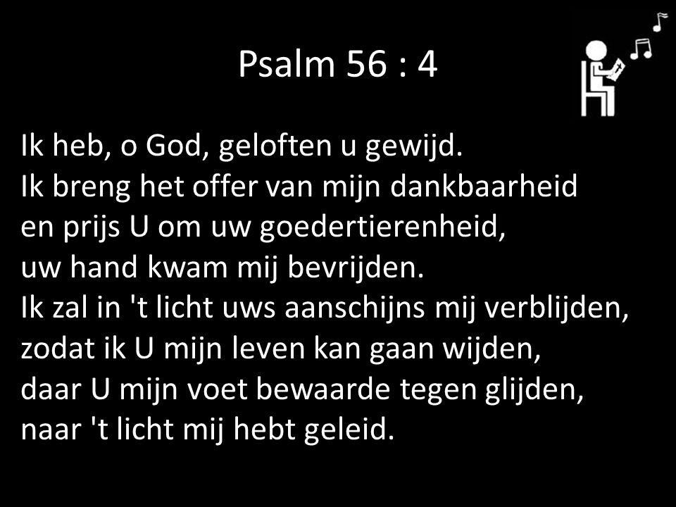 Psalm 56 : 4 Ik heb, o God, geloften u gewijd. Ik breng het offer van mijn dankbaarheid en prijs U om uw goedertierenheid, uw hand kwam mij bevrijden.