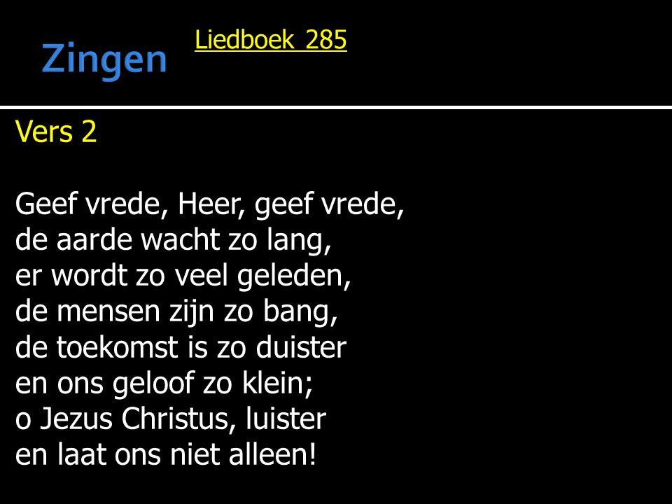 Liedboek 285 Vers 3 Geef vrede, Heer, geef vrede, Gij die de vrede zijt, die voor ons hebt geleden, gestreden onze strijd, opdat wij zouden leven bevrijd van angst en pijn, de mensen blijdschap geven en vredestichters zijn.