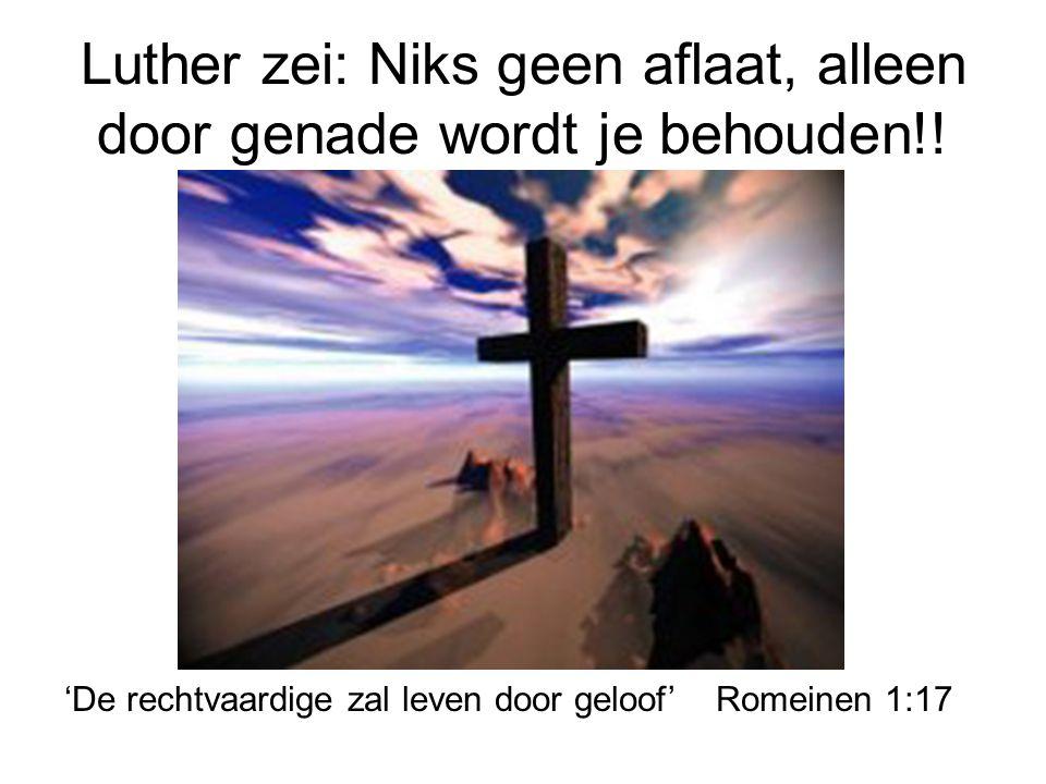Luther zei: Niks geen aflaat, alleen door genade wordt je behouden!! 'De rechtvaardige zal leven door geloof' Romeinen 1:17