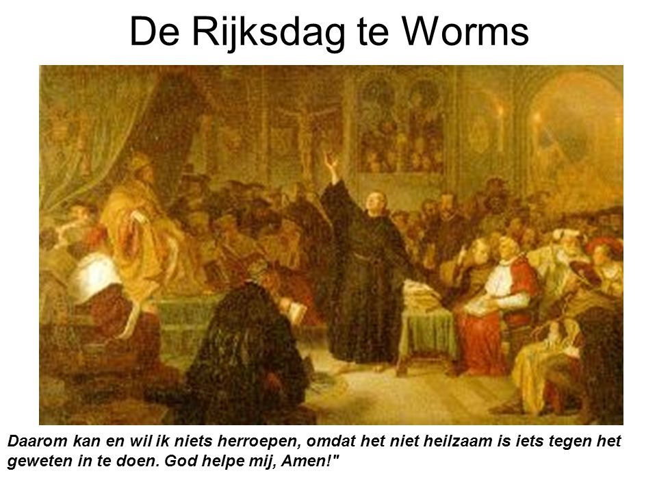 De Rijksdag te Worms Daarom kan en wil ik niets herroepen, omdat het niet heilzaam is iets tegen het geweten in te doen. God helpe mij, Amen!