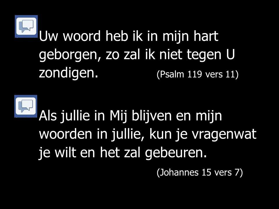 Uw woord heb ik in mijn hart geborgen, zo zal ik niet tegen U zondigen. (Psalm 119 vers 11) Als jullie in Mij blijven en mijn woorden in jullie, kun j