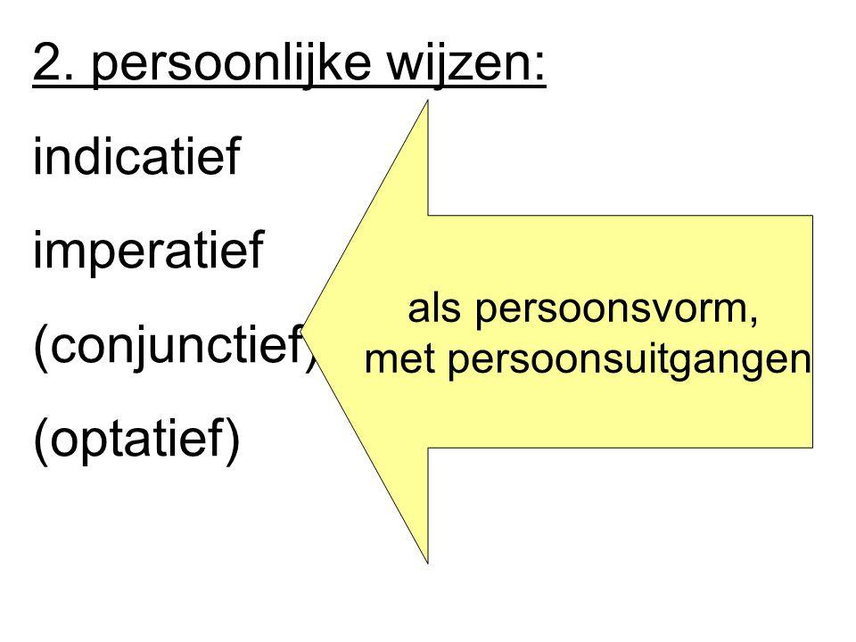 2. persoonlijke wijzen: indicatief imperatief (conjunctief) (optatief) als persoonsvorm, met persoonsuitgangen