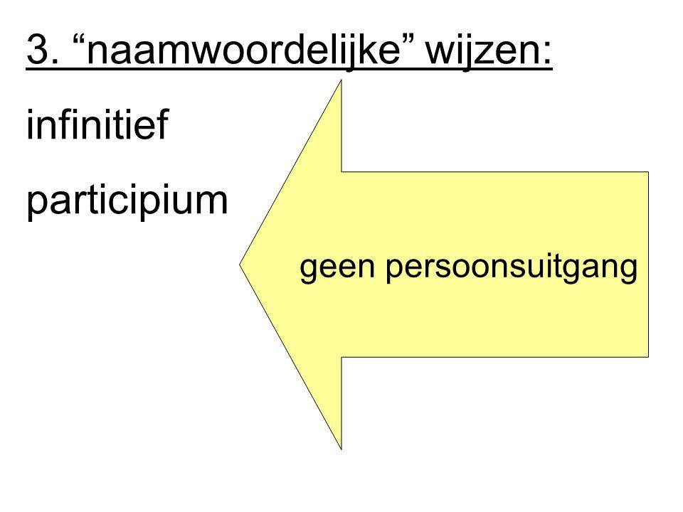 3. naamwoordelijke wijzen: infinitief participium geen persoonsuitgang