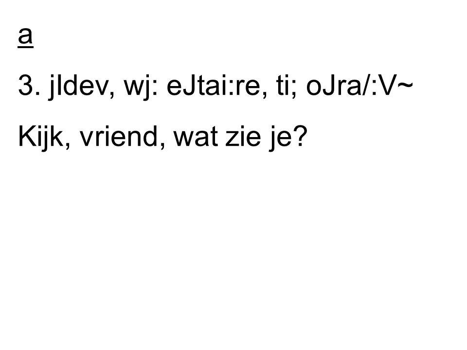 a 3. jIdev, wj: eJtai:re, ti; oJra/:V~ Kijk, vriend, wat zie je