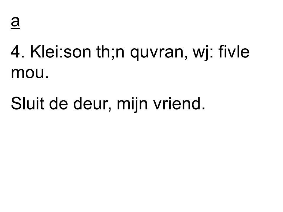 a 4. Klei:son th;n quvran, wj: fivle mou. Sluit de deur, mijn vriend.