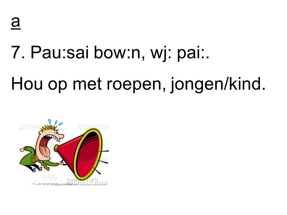 a 7. Pau:sai bow:n, wj: pai:. Hou op met roepen, jongen/kind.