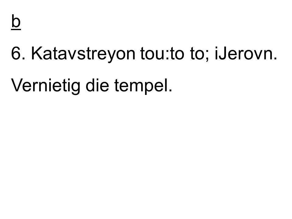 b 6. Katavstreyon tou:to to; iJerovn. Vernietig die tempel.