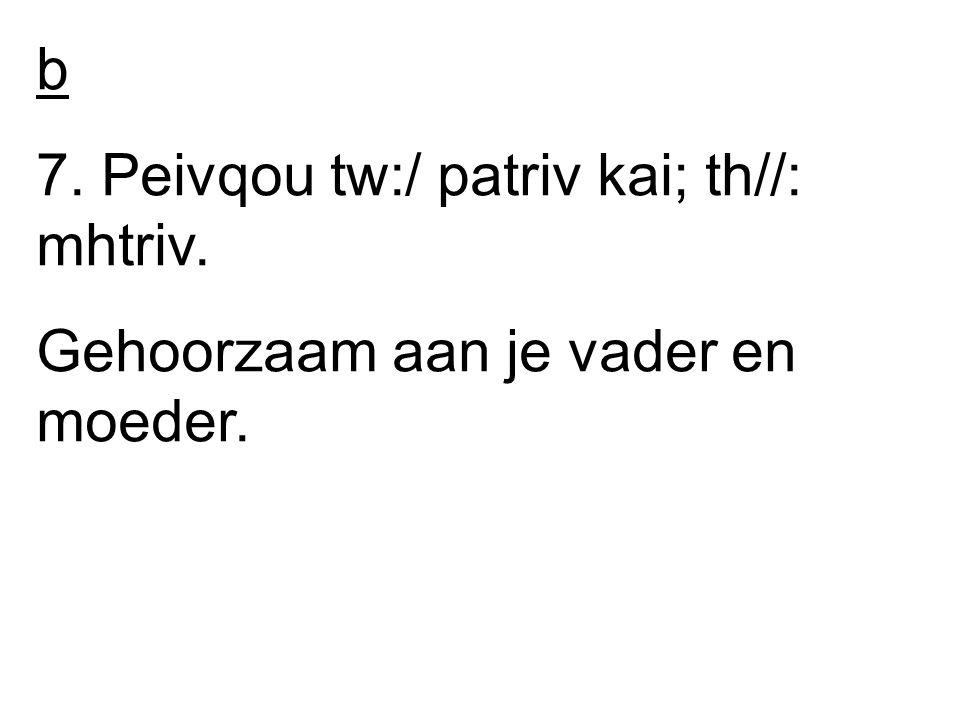 b 7. Peivqou tw:/ patriv kai; th//: mhtriv. Gehoorzaam aan je vader en moeder.