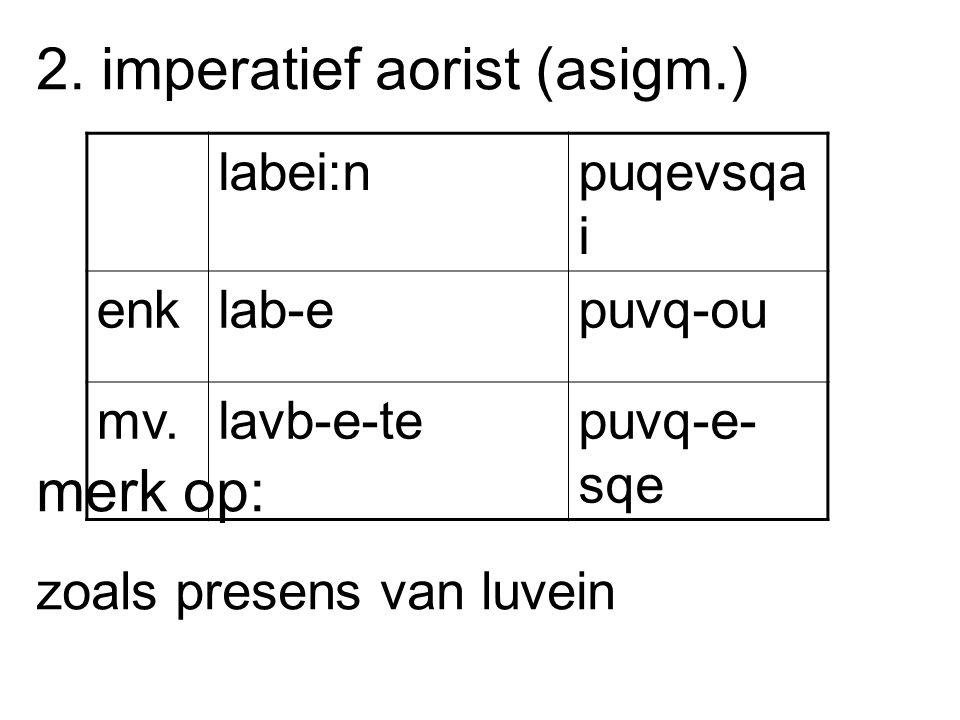 2. imperatief aorist (asigm.) merk op: zoals presens van luvein labei:npuqevsqa i enklab-epuvq-ou mv.lavb-e-tepuvq-e- sqe