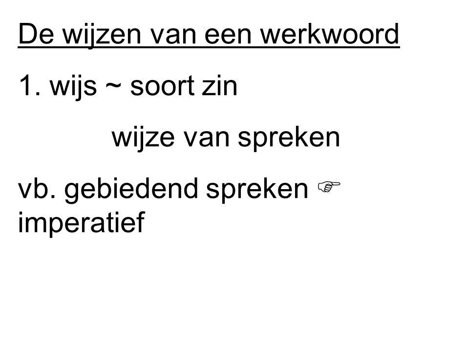 De wijzen van een werkwoord 1. wijs ~ soort zin wijze van spreken vb.