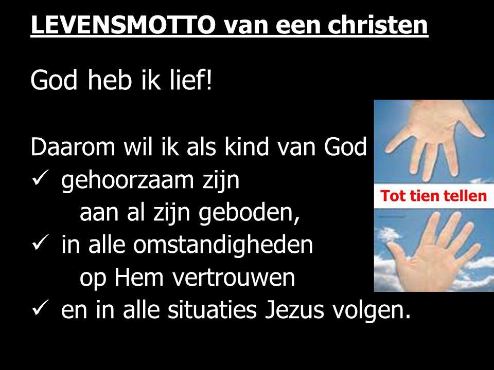 LEVENSMOTTO van een christen God heb ik lief! Daarom wil ik als kind van God gehoorzaam zijn aan al zijn geboden, in alle omstandigheden op Hem vertro