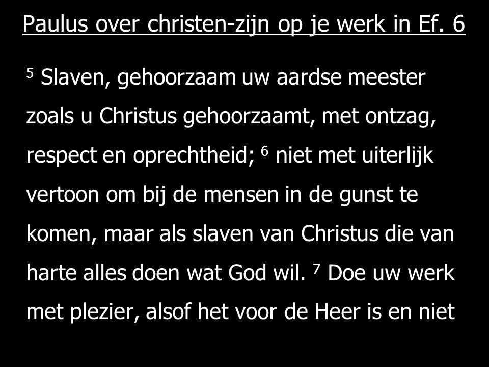 Paulus over christen-zijn op je werk in Ef. 6 5 Slaven, gehoorzaam uw aardse meester zoals u Christus gehoorzaamt, met ontzag, respect en oprechtheid;