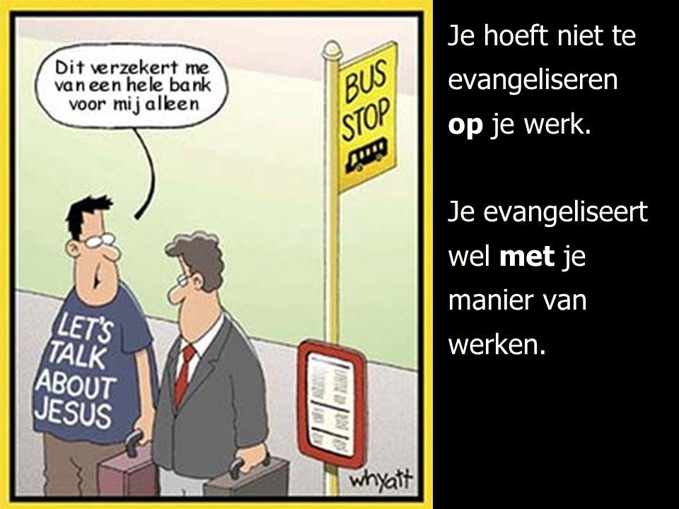 Je hoeft niet te evangeliseren op je werk. Je evangeliseert wel met je manier van werken.