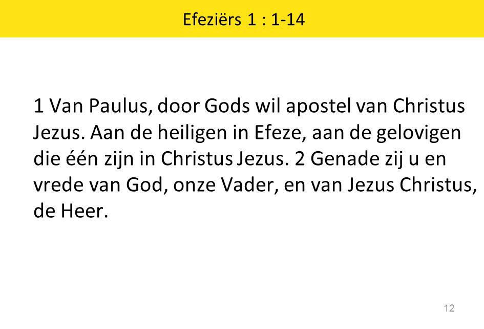 Efeziërs 1 : 1-14 12 1 Van Paulus, door Gods wil apostel van Christus Jezus. Aan de heiligen in Efeze, aan de gelovigen die één zijn in Christus Jezus
