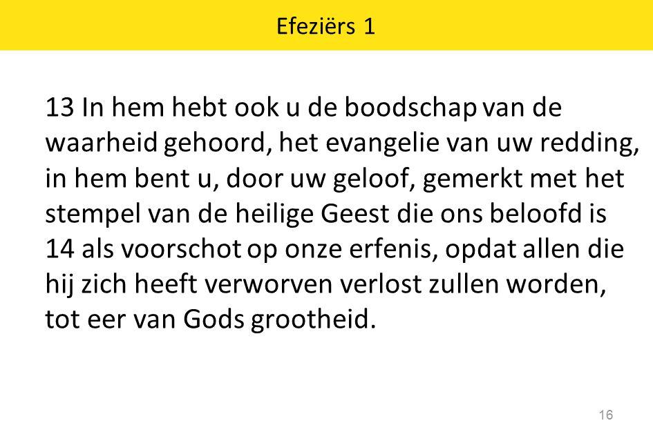 Efeziërs 1 16 13 In hem hebt ook u de boodschap van de waarheid gehoord, het evangelie van uw redding, in hem bent u, door uw geloof, gemerkt met het