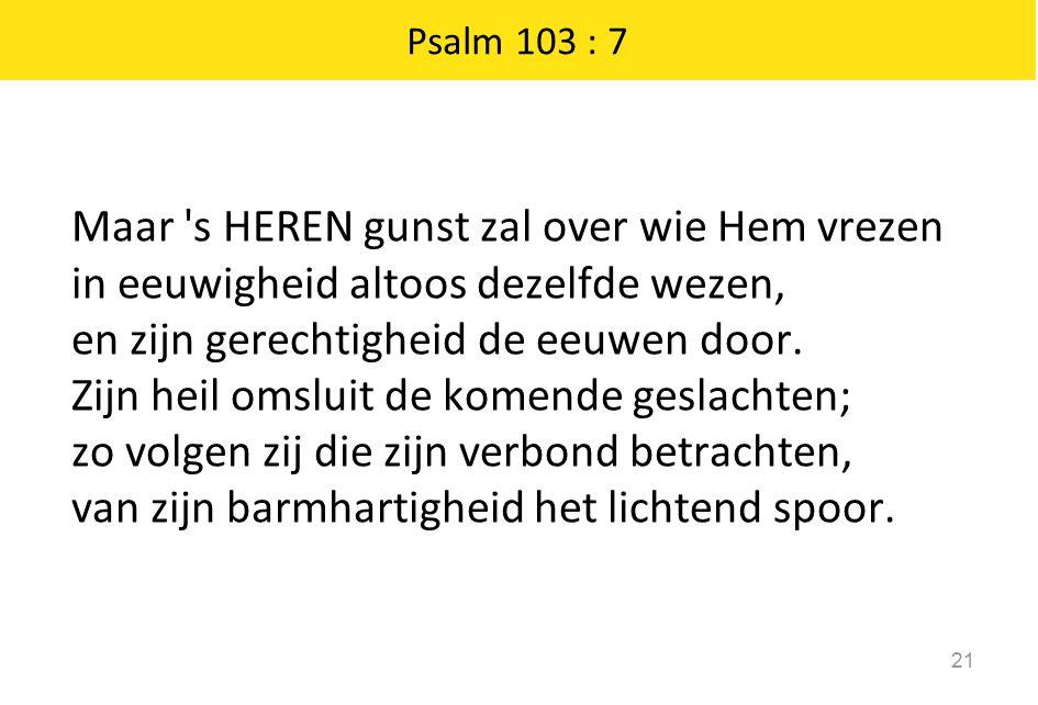 Psalm 103 : 7 Maar 's HEREN gunst zal over wie Hem vrezen in eeuwigheid altoos dezelfde wezen, en zijn gerechtigheid de eeuwen door. Zijn heil omsluit