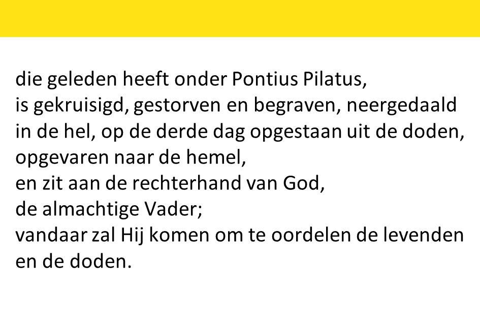 die geleden heeft onder Pontius Pilatus, is gekruisigd, gestorven en begraven, neergedaald in de hel, op de derde dag opgestaan uit de doden, opgevare