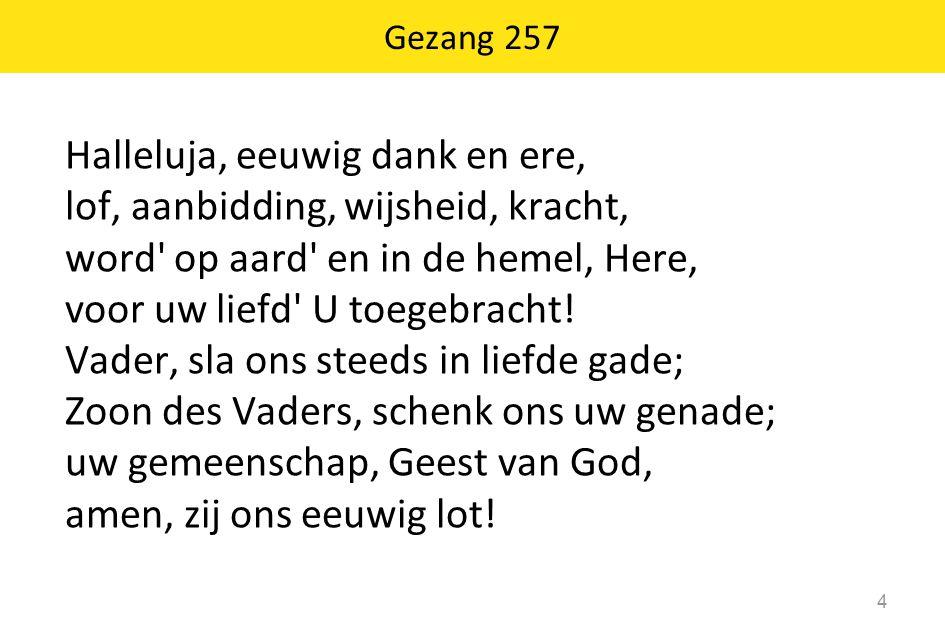 Gezang 257 Halleluja, eeuwig dank en ere, lof, aanbidding, wijsheid, kracht, word' op aard' en in de hemel, Here, voor uw liefd' U toegebracht! Vader,