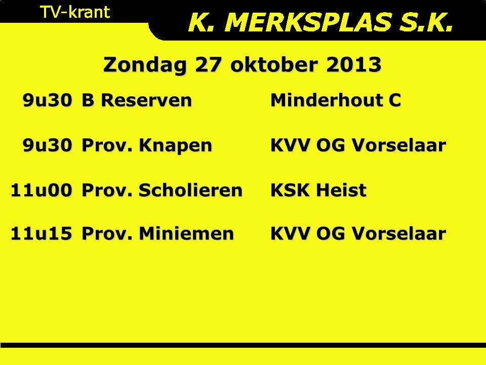 Zondag 27 oktober 2013 9u30 B Reserven Minderhout C 9u30 Prov. Knapen KVV OG Vorselaar 11u00 Prov. Scholieren KSK Heist 11u15 Prov. Miniemen KVV OG Vo