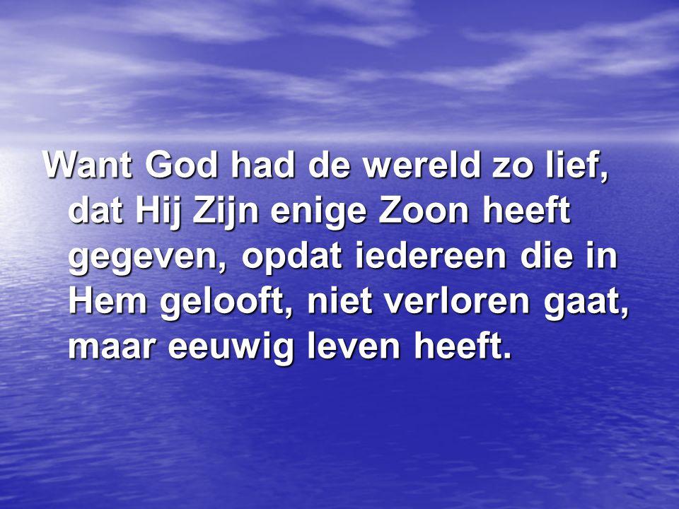 Want God had de wereld zo lief, dat Hij Zijn enige Zoon heeft gegeven, opdat iedereen die in Hem gelooft, niet verloren gaat, maar eeuwig leven heeft.