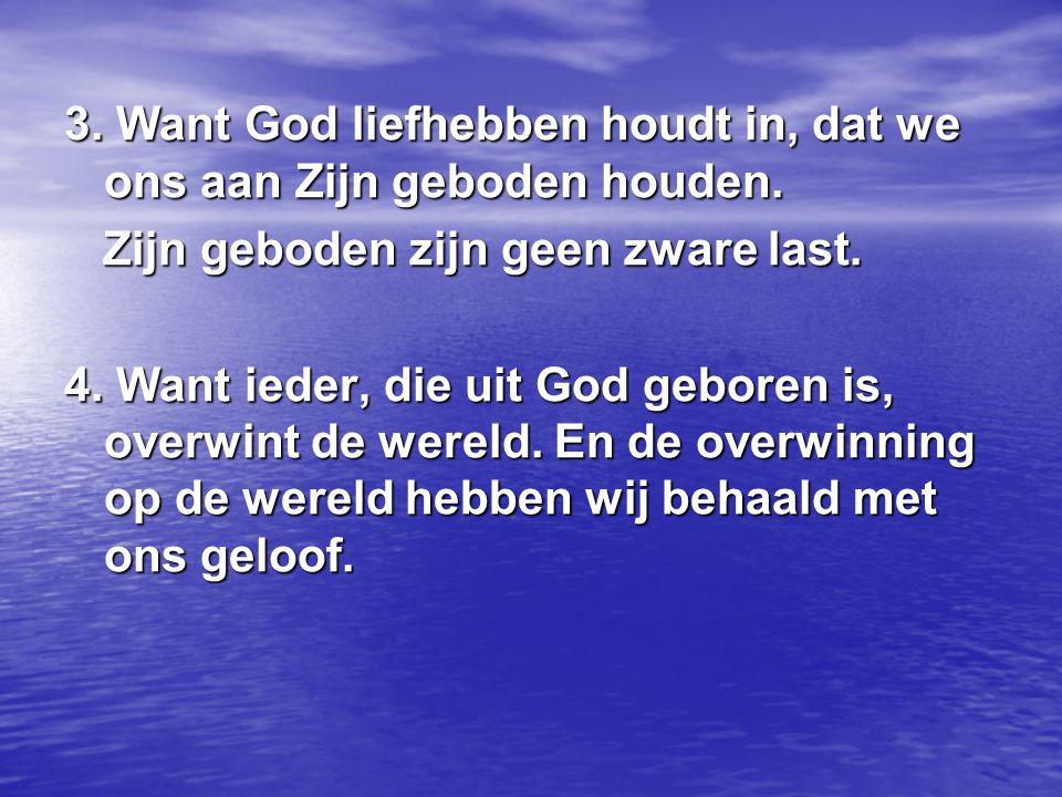 3. Want God liefhebben houdt in, dat we ons aan Zijn geboden houden. Zijn geboden zijn geen zware last. Zijn geboden zijn geen zware last. 4. Want ied