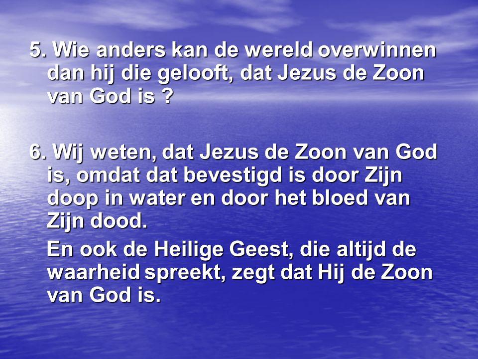 5. Wie anders kan de wereld overwinnen dan hij die gelooft, dat Jezus de Zoon van God is ? 6. Wij weten, dat Jezus de Zoon van God is, omdat dat beves