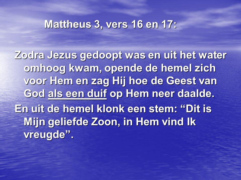 Mattheus 3, vers 16 en 17: Mattheus 3, vers 16 en 17: Zodra Jezus gedoopt was en uit het water omhoog kwam, opende de hemel zich voor Hem en zag Hij h
