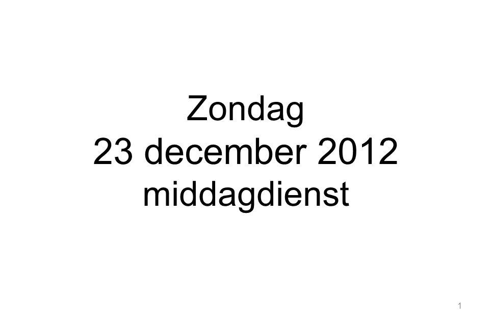 1 Zondag 23 december 2012 middagdienst