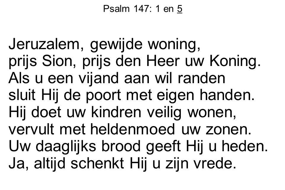 Psalm 147: 1 en 5 Jeruzalem, gewijde woning, prijs Sion, prijs den Heer uw Koning. Als u een vijand aan wil randen sluit Hij de poort met eigen handen