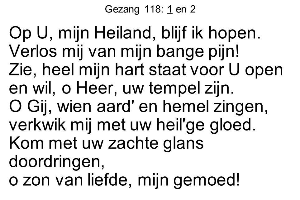 Gezang 118: 1 en 2 Op U, mijn Heiland, blijf ik hopen. Verlos mij van mijn bange pijn! Zie, heel mijn hart staat voor U open en wil, o Heer, uw tempel