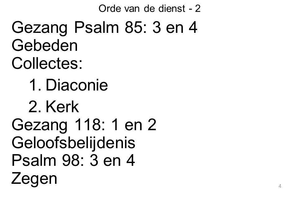 4 Orde van de dienst - 2 Gezang Psalm 85: 3 en 4 Gebeden Collectes: 1.Diaconie 2.Kerk Gezang 118: 1 en 2 Geloofsbelijdenis Psalm 98: 3 en 4 Zegen