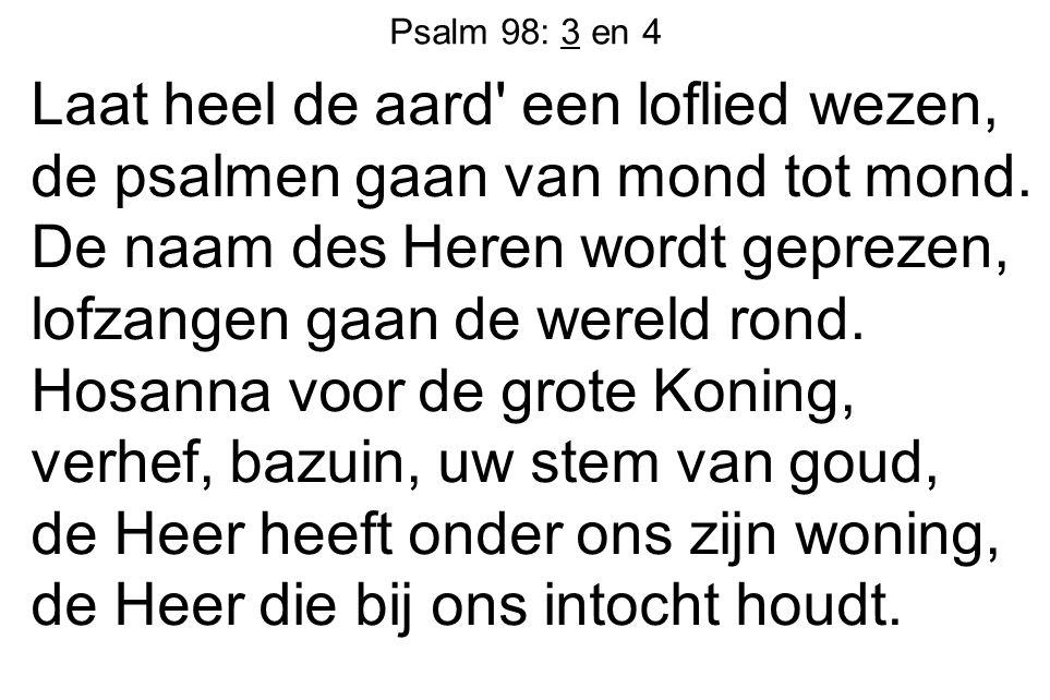 Psalm 98: 3 en 4 Laat heel de aard' een loflied wezen, de psalmen gaan van mond tot mond. De naam des Heren wordt geprezen, lofzangen gaan de wereld r