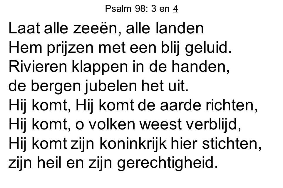 Psalm 98: 3 en 4 Laat alle zeeën, alle landen Hem prijzen met een blij geluid. Rivieren klappen in de handen, de bergen jubelen het uit. Hij komt, Hij