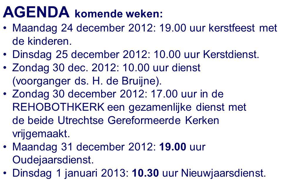 AGENDA komende weken: Maandag 24 december 2012: 19.00 uur kerstfeest met de kinderen. Dinsdag 25 december 2012: 10.00 uur Kerstdienst. Zondag 30 dec.