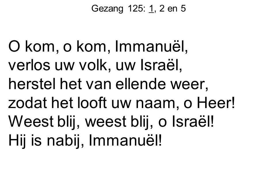 Gezang 125: 1, 2 en 5 O kom, o kom, Immanuël, verlos uw volk, uw Israël, herstel het van ellende weer, zodat het looft uw naam, o Heer! Weest blij, we