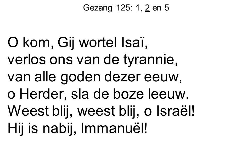 Gezang 125: 1, 2 en 5 O kom, Gij wortel Isaï, verlos ons van de tyrannie, van alle goden dezer eeuw, o Herder, sla de boze leeuw. Weest blij, weest bl