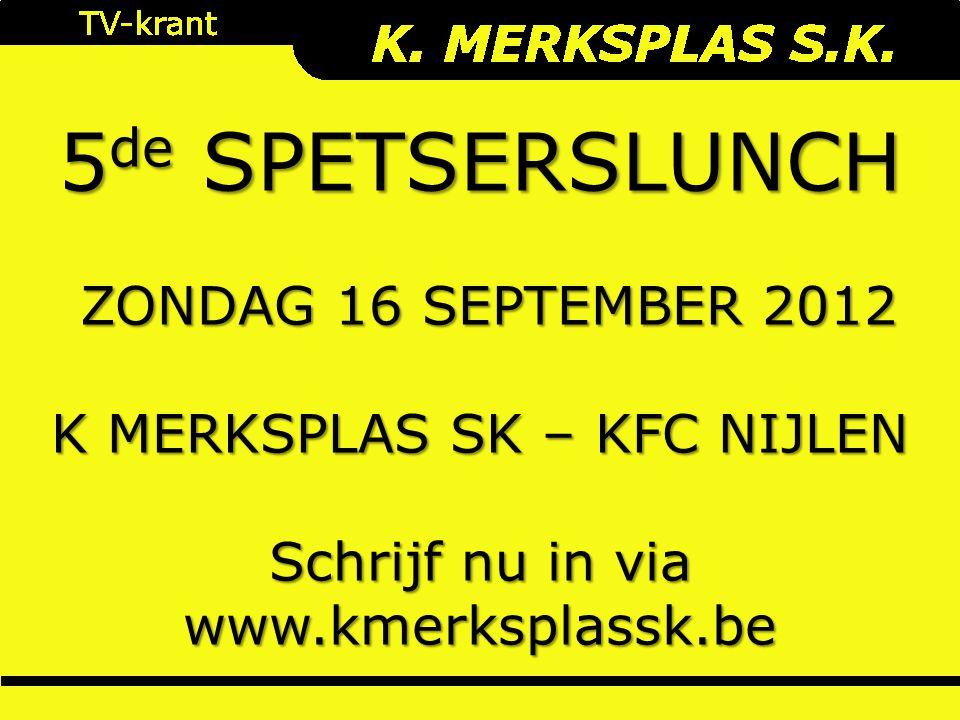 5 de SPETSERSLUNCH ZONDAG 16 SEPTEMBER 2012 ZONDAG 16 SEPTEMBER 2012 K MERKSPLAS SK – KFC NIJLEN Schrijf nu in via www.kmerksplassk.be
