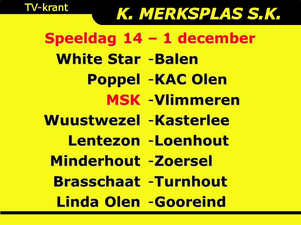 Speeldag 14 – 1 december White Star PoppelMSKWuustwezelLentezonMinderhoutBrasschaat Linda Olen -Balen -KAC Olen -Vlimmeren -Kasterlee -Loenhout -Zoersel -Turnhout -Gooreind