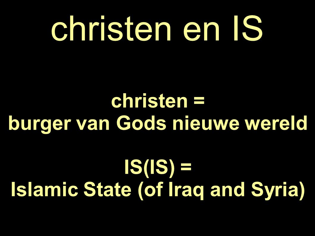 christen en IS christen = burger van Gods nieuwe wereld IS(IS) = Islamic State (of Iraq and Syria)