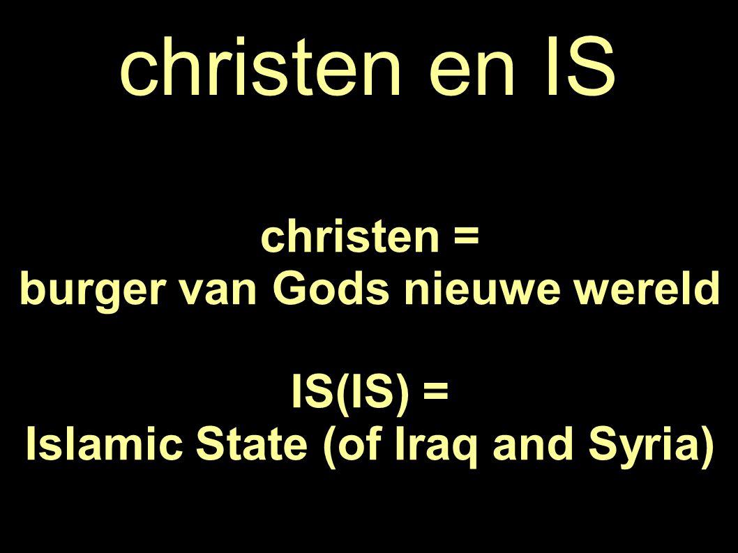 christen en IS christen = burger van Gods nieuwe wereld IS(IS) = Islamic State (of Iraq and Syria)
