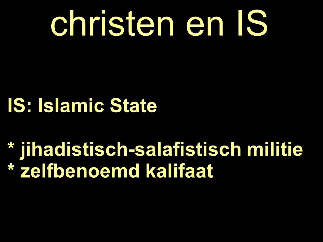 christen en IS IS: Islamic State * jihadistisch-salafistisch militie * zelfbenoemd kalifaat