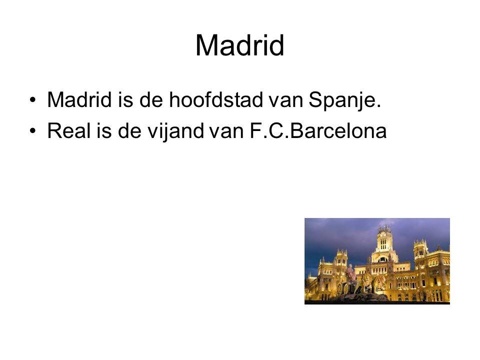 Madrid Madrid is de hoofdstad van Spanje. Real is de vijand van F.C.Barcelona