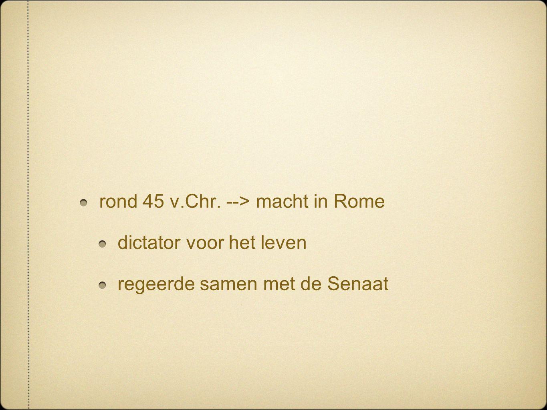 rond 45 v.Chr. --> macht in Rome dictator voor het leven regeerde samen met de Senaat