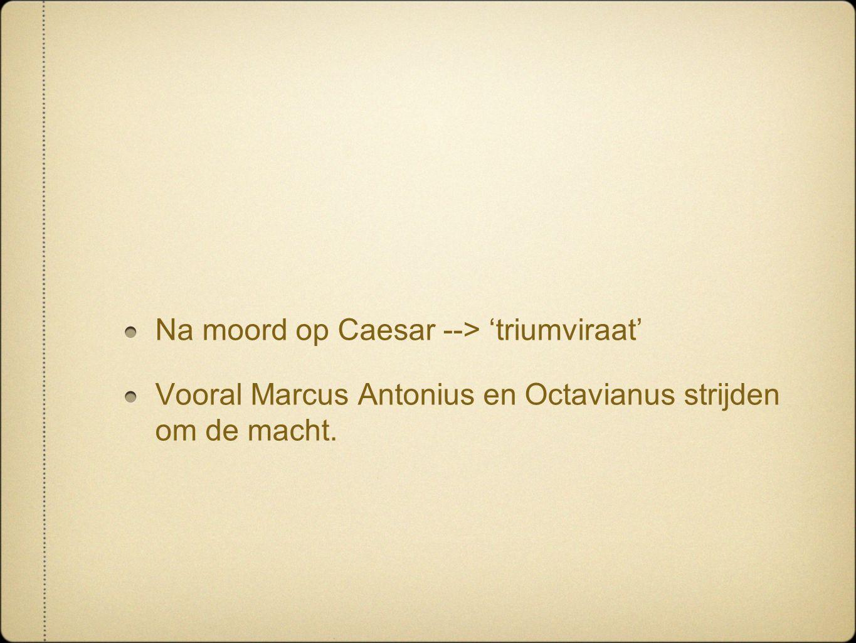 Na moord op Caesar --> 'triumviraat' Vooral Marcus Antonius en Octavianus strijden om de macht.
