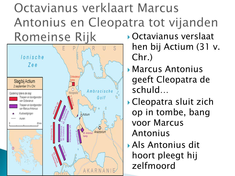 Octavianus verslaat hen bij Actium (31 v. Chr.)  Marcus Antonius geeft Cleopatra de schuld…  Cleopatra sluit zich op in tombe, bang voor Marcus An
