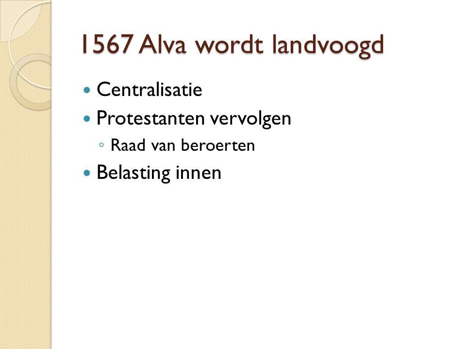 1567 Alva wordt landvoogd Centralisatie Protestanten vervolgen ◦ Raad van beroerten Belasting innen